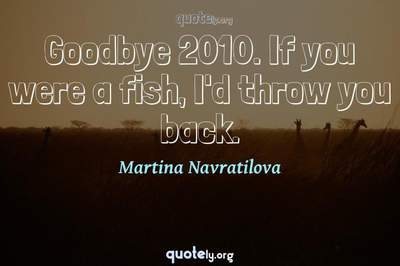 Photo Quote of Goodbye 2010. If you were a fish, I'd throw you back.