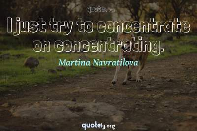 Photo Quote of I just try to concentrate on concentrating.