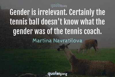 Photo Quote of Gender is irrelevant. Certainly the tennis ball doesn't know what the gender was of the tennis coach.