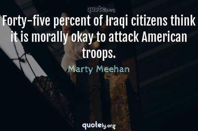 Photo Quote of Forty-five percent of Iraqi citizens think it is morally okay to attack American troops.