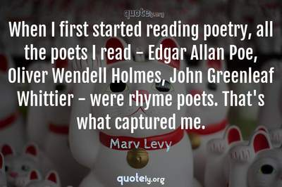 Photo Quote of When I first started reading poetry, all the poets I read - Edgar Allan Poe, Oliver Wendell Holmes, John Greenleaf Whittier - were rhyme poets. That's what captured me.
