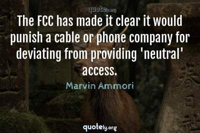 Photo Quote of The FCC has made it clear it would punish a cable or phone company for deviating from providing 'neutral' access.