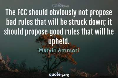Photo Quote of The FCC should obviously not propose bad rules that will be struck down; it should propose good rules that will be upheld.