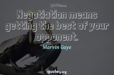 Photo Quote of Negotiation means getting the best of your opponent.
