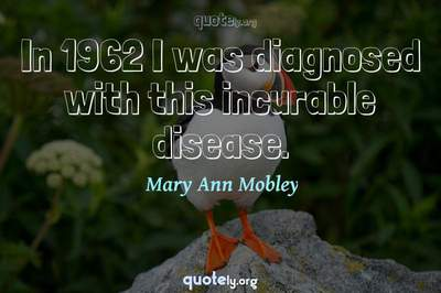 Photo Quote of In 1962 I was diagnosed with this incurable disease.