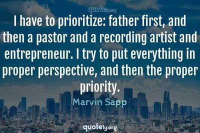 Photo Quote of I have to prioritize: father first, and then a pastor and a recording artist and entrepreneur. I try to put everything in proper perspective, and then the proper priority.