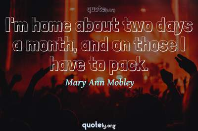 Photo Quote of I'm home about two days a month, and on those I have to pack.