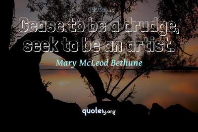 Photo Quote of Cease to be a drudge, seek to be an artist.