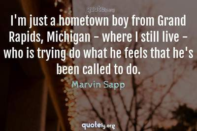 Photo Quote of I'm just a hometown boy from Grand Rapids, Michigan - where I still live - who is trying do what he feels that he's been called to do.