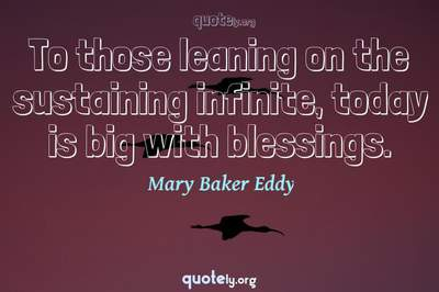 Photo Quote of To those leaning on the sustaining infinite, today is big with blessings.