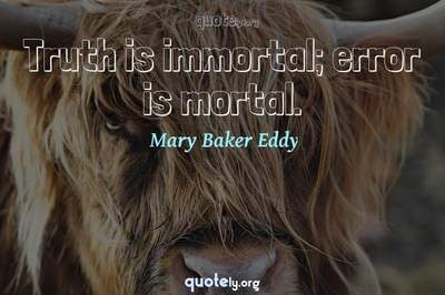 Photo Quote of Truth is immortal; error is mortal.