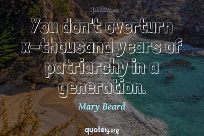 Photo Quote of You don't overturn x-thousand years of patriarchy in a generation.