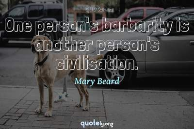 Photo Quote of One person's barbarity is another person's civilisation.