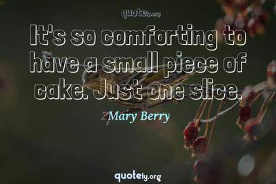 Photo Quote of It's so comforting to have a small piece of cake. Just one slice.