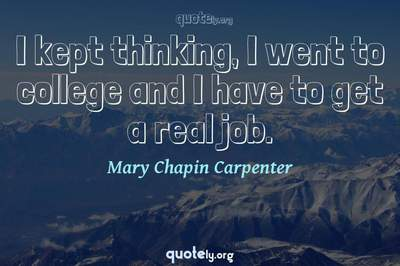 Photo Quote of I kept thinking, I went to college and I have to get a real job.