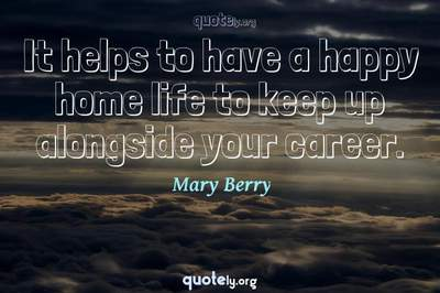 Photo Quote of It helps to have a happy home life to keep up alongside your career.