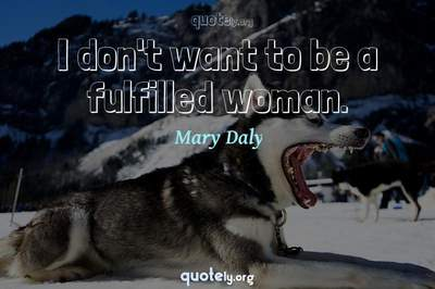 Photo Quote of I don't want to be a fulfilled woman.