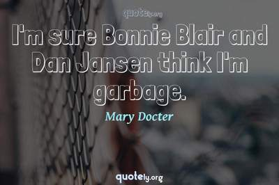 Photo Quote of I'm sure Bonnie Blair and Dan Jansen think I'm garbage.