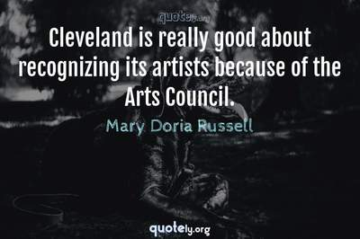 Photo Quote of Cleveland is really good about recognizing its artists because of the Arts Council.
