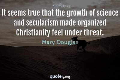 Photo Quote of It seems true that the growth of science and secularism made organized Christianity feel under threat.