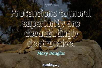Photo Quote of Pretensions to moral superiority are devastatingly destructive.