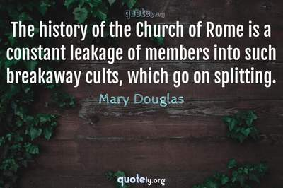 Photo Quote of The history of the Church of Rome is a constant leakage of members into such breakaway cults, which go on splitting.