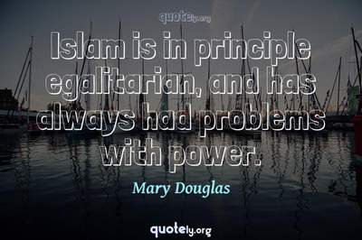Photo Quote of Islam is in principle egalitarian, and has always had problems with power.