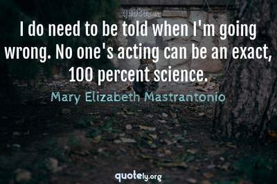 Photo Quote of I do need to be told when I'm going wrong. No one's acting can be an exact, 100 percent science.