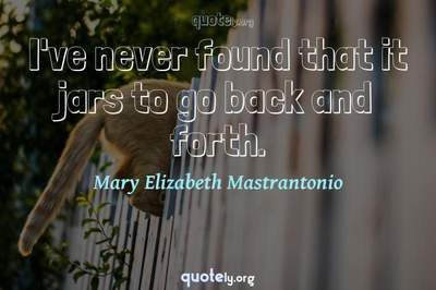 Photo Quote of I've never found that it jars to go back and forth.