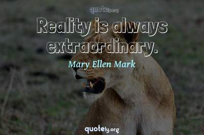 Photo Quote of Reality is always extraordinary.