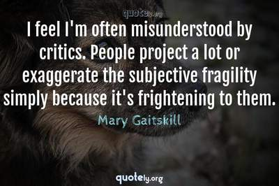Photo Quote of I feel I'm often misunderstood by critics. People project a lot or exaggerate the subjective fragility simply because it's frightening to them.