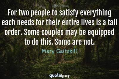 Photo Quote of For two people to satisfy everything each needs for their entire lives is a tall order. Some couples may be equipped to do this. Some are not.