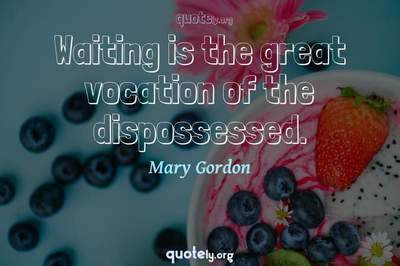 Photo Quote of Waiting is the great vocation of the dispossessed.