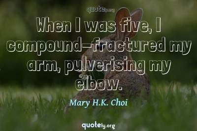 Photo Quote of When I was five, I compound-fractured my arm, pulverising my elbow.