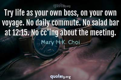Photo Quote of Try life as your own boss, on your own voyage. No daily commute. No salad bar at 12:15. No cc'ing about the meeting.