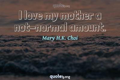 Photo Quote of I love my mother a not-normal amount.
