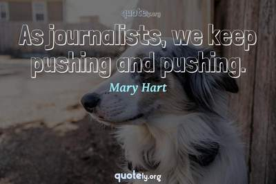 Photo Quote of As journalists, we keep pushing and pushing.