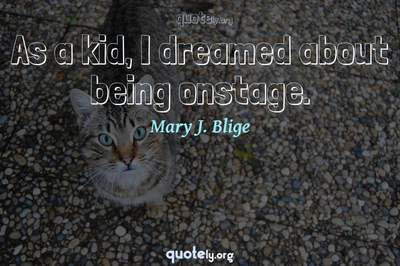 Photo Quote of As a kid, I dreamed about being onstage.