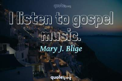 Photo Quote of I listen to gospel music.