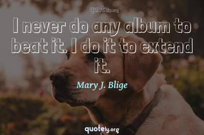 Photo Quote of I never do any album to beat it. I do it to extend it.