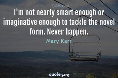 Photo Quote of I'm not nearly smart enough or imaginative enough to tackle the novel form. Never happen.
