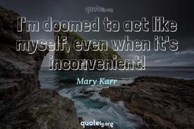 Photo Quote of I'm doomed to act like myself, even when it's inconvenient!