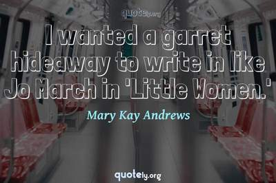 Photo Quote of I wanted a garret hideaway to write in like Jo March in 'Little Women.'