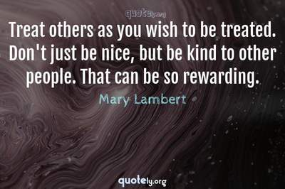Photo Quote of Treat others as you wish to be treated. Don't just be nice, but be kind to other people. That can be so rewarding.