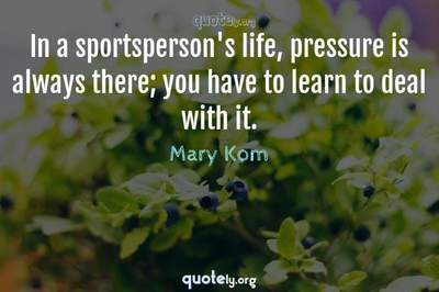 Photo Quote of In a sportsperson's life, pressure is always there; you have to learn to deal with it.