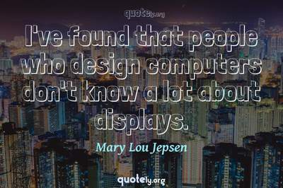 Photo Quote of I've found that people who design computers don't know a lot about displays.