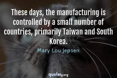 Photo Quote of These days, the manufacturing is controlled by a small number of countries, primarily Taiwan and South Korea.
