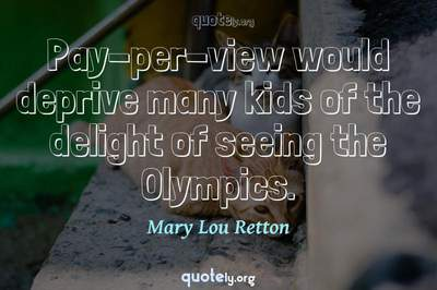 Photo Quote of Pay-per-view would deprive many kids of the delight of seeing the Olympics.