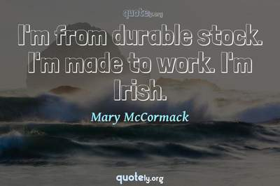 Photo Quote of I'm from durable stock. I'm made to work. I'm Irish.