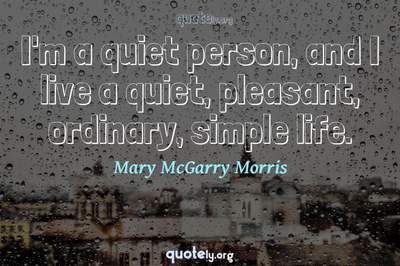 Photo Quote of I'm a quiet person, and I live a quiet, pleasant, ordinary, simple life.